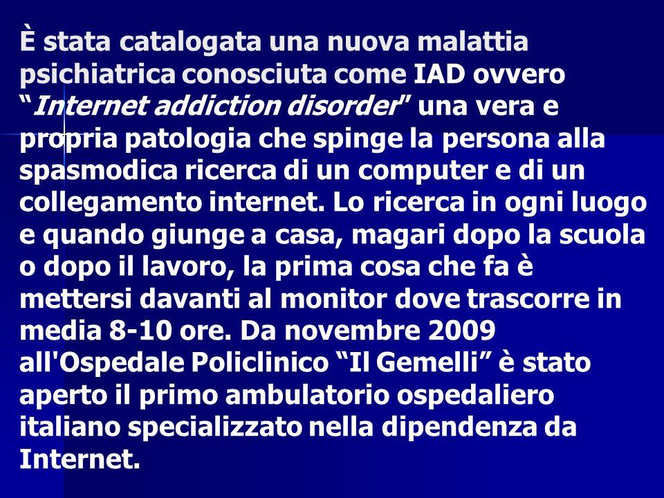 È stata catalogata una nuova malattia psichiatrica conosciuta come IAD ovveroInternet addiction disorder una vera e propria patologia che spinge la pe