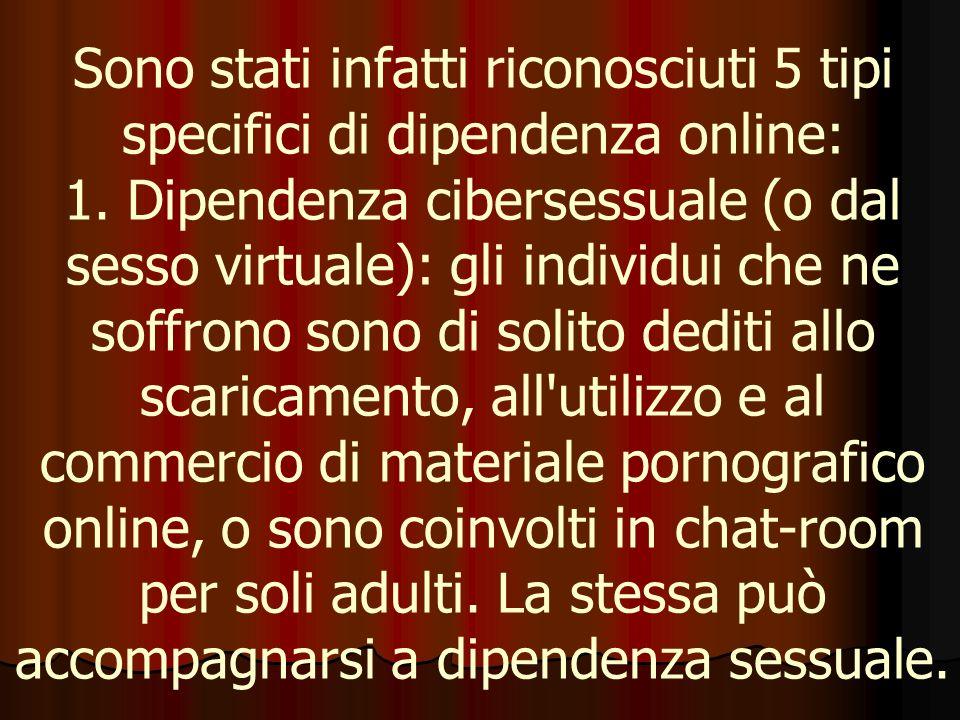 Sono stati infatti riconosciuti 5 tipi specifici di dipendenza online: 1. Dipendenza cibersessuale (o dal sesso virtuale): gli individui che ne soffro