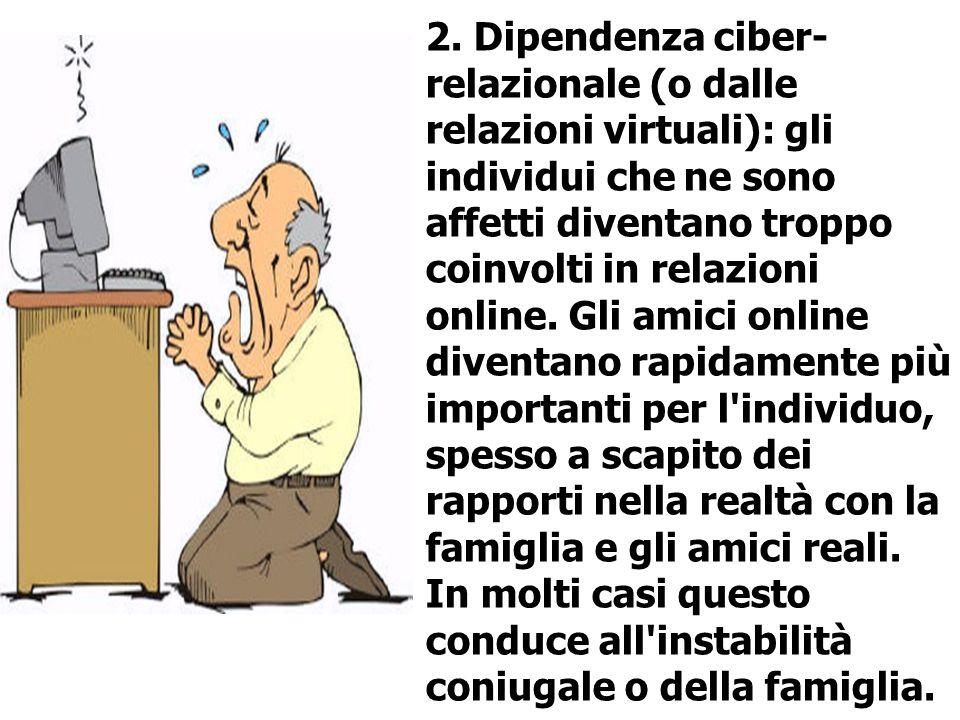 2. Dipendenza ciber- relazionale (o dalle relazioni virtuali): gli individui che ne sono affetti diventano troppo coinvolti in relazioni online. Gli a