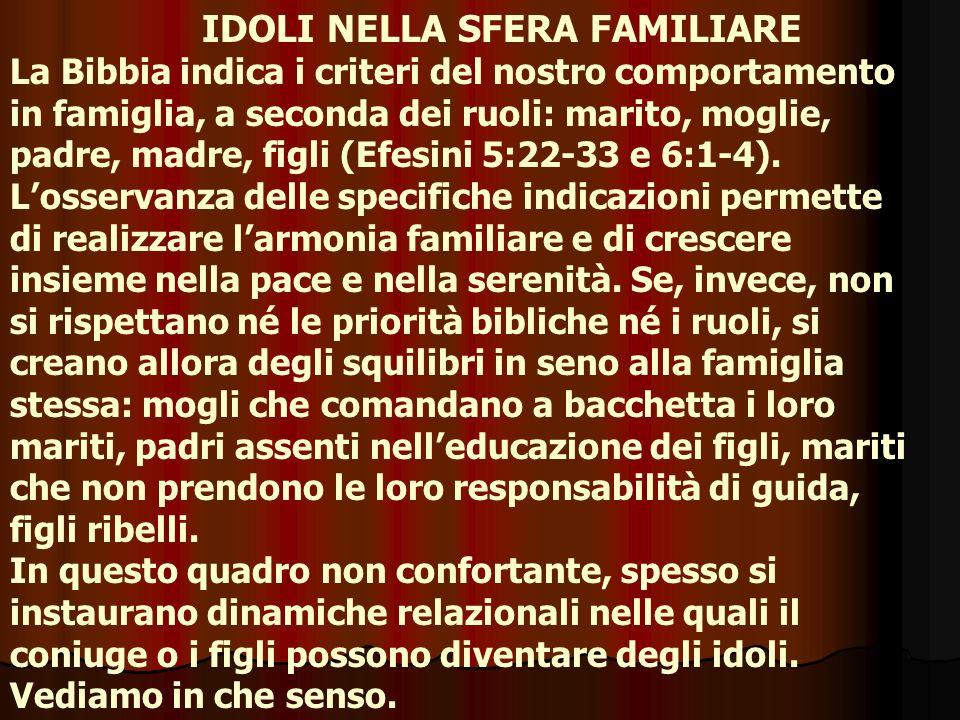 IDOLI NELLA SFERA FAMILIARE La Bibbia indica i criteri del nostro comportamento in famiglia, a seconda dei ruoli: marito, moglie, padre, madre, figli
