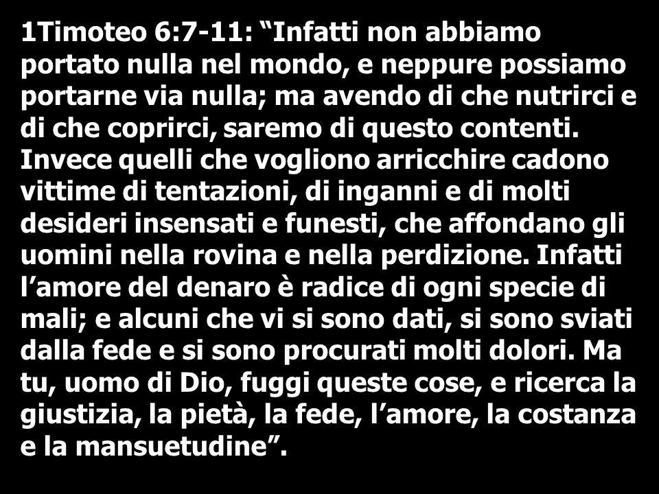 1Timoteo 6:7-11: Infatti non abbiamo portato nulla nel mondo, e neppure possiamo portarne via nulla; ma avendo di che nutrirci e di che coprirci, sare