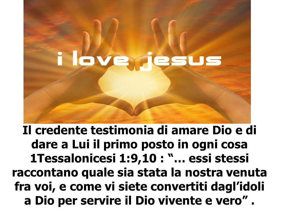 Il credente testimonia di amare Dio e di dare a Lui il primo posto in ogni cosa 1Tessalonicesi 1:9,10 : … essi stessi raccontano quale sia stata la no