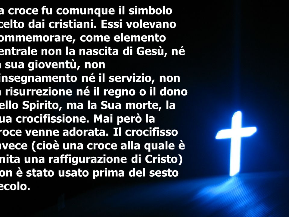 La croce fu comunque il simbolo scelto dai cristiani. Essi volevano commemorare, come elemento centrale non la nascita di Gesù, né la sua gioventù, no