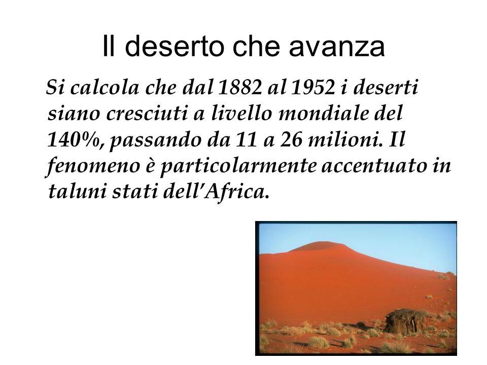 Il deserto che avanza Si calcola che dal 1882 al 1952 i deserti siano cresciuti a livello mondiale del 140%, passando da 11 a 26 milioni. Il fenomeno