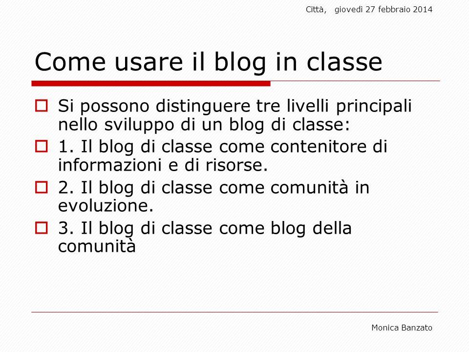 Città,giovedì 27 febbraio 2014 Monica Banzato Come usare il blog in classe Si possono distinguere tre livelli principali nello sviluppo di un blog di classe: 1.