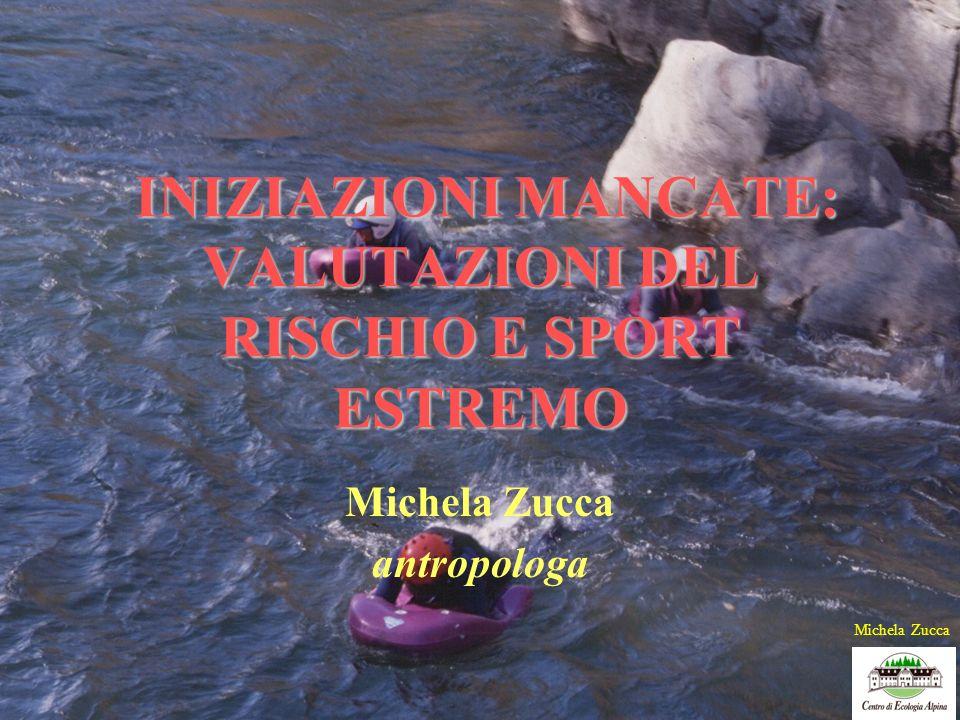INIZIAZIONI MANCATE: VALUTAZIONI DEL RISCHIO E SPORT ESTREMO Michela Zucca antropologa Michela Zucca
