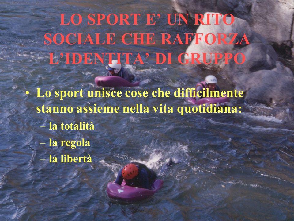 LO SPORT E UN RITO SOCIALE CHE RAFFORZA LIDENTITA DI GRUPPO Lo sport unisce cose che difficilmente stanno assieme nella vita quotidiana: –la totalità –la regola –la libertà