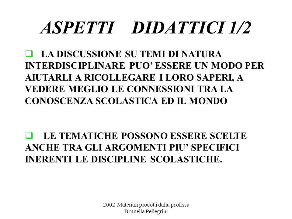 2002-Materiali prodotti dalla prof.ssa Brunella Pellegrini ASPETTI DIDATTICI 1/2 LA DISCUSSIONE SU TEMI DI NATURA INTERDISCIPLINARE PUO ESSERE UN MODO PER AIUTARLI A RICOLLEGARE I LORO SAPERI, A VEDERE MEGLIO LE CONNESSIONI TRA LA CONOSCENZA SCOLASTICA ED IL MONDO LE TEMATICHE POSSONO ESSERE SCELTE ANCHE TRA GLI ARGOMENTI PIU SPECIFICI INERENTI LE DISCIPLINE SCOLASTICHE.