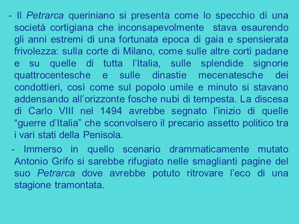 - Il Petrarca queriniano si presenta come lo specchio di una società cortigiana che inconsapevolmente stava esaurendo gli anni estremi di una fortunat