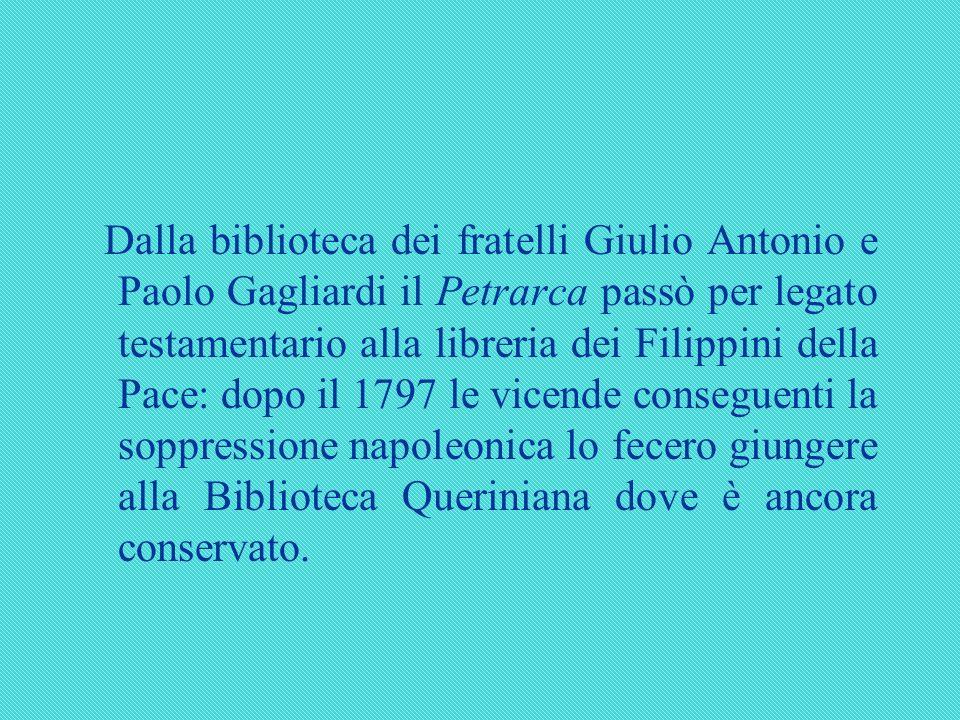 Dalla biblioteca dei fratelli Giulio Antonio e Paolo Gagliardi il Petrarca passò per legato testamentario alla libreria dei Filippini della Pace: dopo