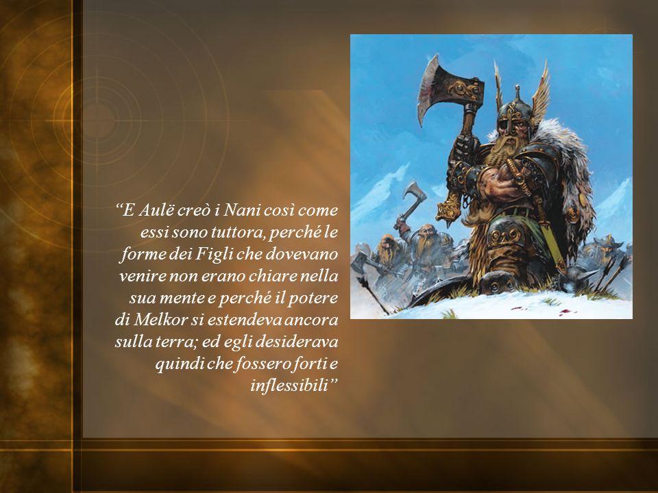 E Aulë creò i Nani così come essi sono tuttora, perché le forme dei Figli che dovevano venire non erano chiare nella sua mente e perché il potere di M