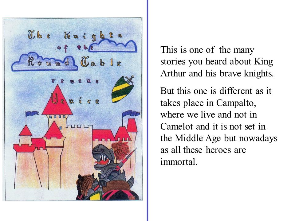 This is one of the many stories you heard about King Arthur and his brave knights. But this one is different as it takes place in Campalto, where we l