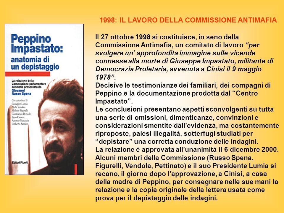 1998: IL LAVORO DELLA COMMISSIONE ANTIMAFIA Il 27 ottobre 1998 si costituisce, in seno della Commissione Antimafia, un comitato di lavoro per svolgere un approfondita immagine sulle vicende connesse alla morte di Giuseppe Impastato, militante di Democrazia Proletaria, avvenuta a Cinisi il 9 maggio 1978.
