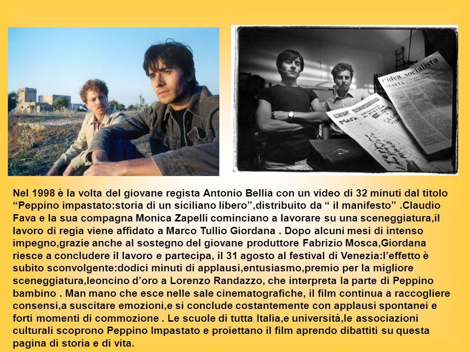 Nel 1998 è la volta del giovane regista Antonio Bellia con un video di 32 minuti dal titolo Peppino impastato:storia di un siciliano libero,distribuito da il manifesto.Claudio Fava e la sua compagna Monica Zapelli cominciano a lavorare su una sceneggiatura,il lavoro di regia viene affidato a Marco Tullio Giordana.