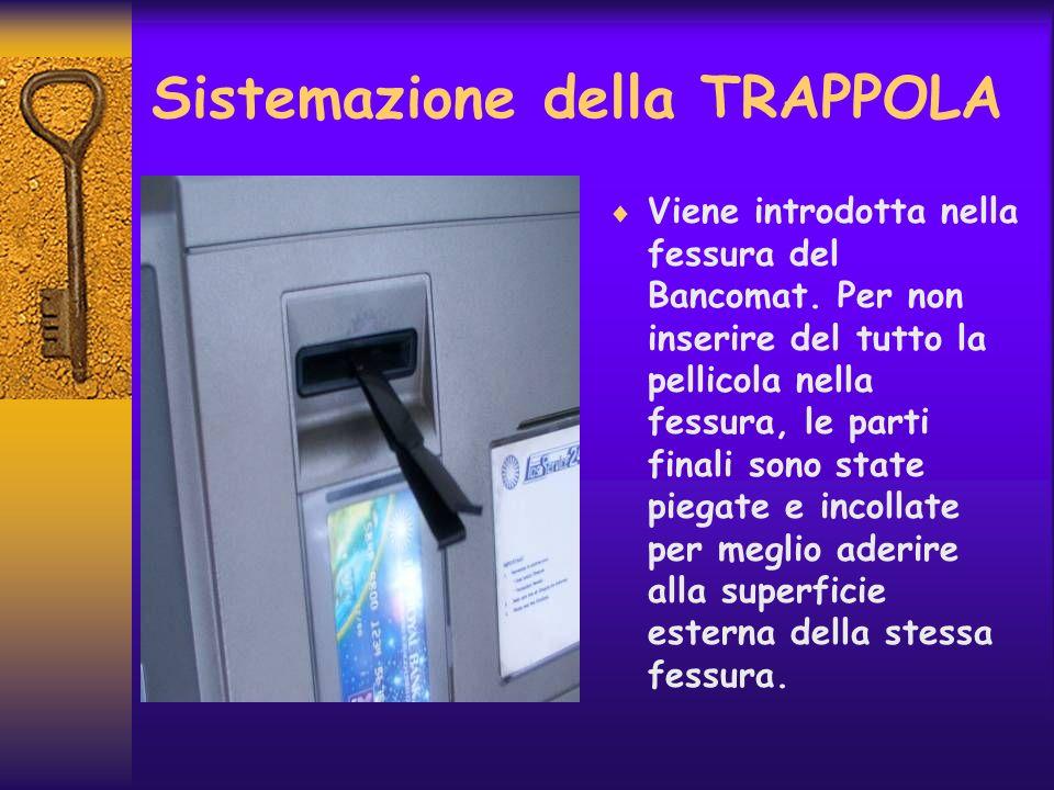 Sistemazione della TRAPPOLA Viene introdotta nella fessura del Bancomat. Per non inserire del tutto la pellicola nella fessura, le parti finali sono s