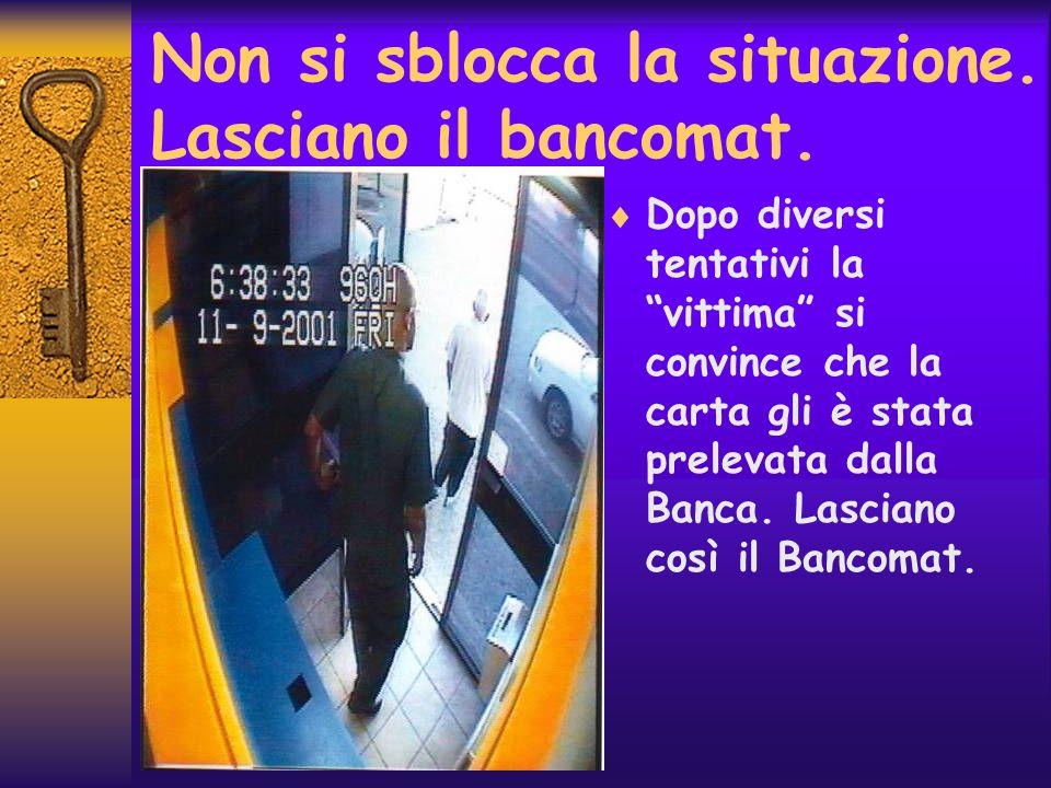 Non si sblocca la situazione. Lasciano il bancomat. Dopo diversi tentativi la vittima si convince che la carta gli è stata prelevata dalla Banca. Lasc