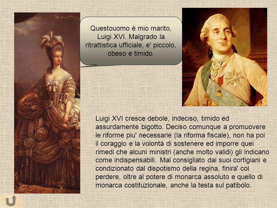 Luigi XVI cresce debole, indeciso, timido ed assurdamente bigotto. Deciso comunque a promuovere le riforme piu' necessarie (la riforma fiscale), non h