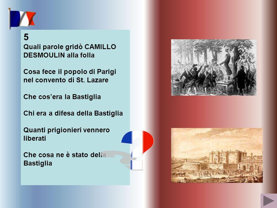 5 Quali parole gridò CAMILLO DESMOULIN alla folla Cosa fece il popolo di Parigi nel convento di St. Lazare Che cosera la Bastiglia Chi era a difesa de