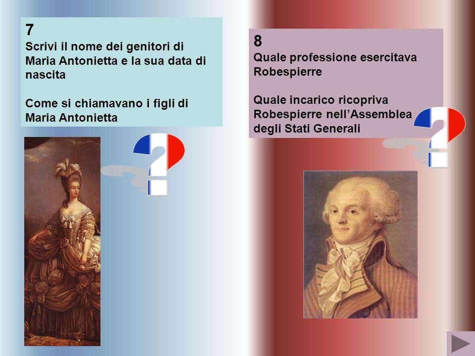 7 Scrivi il nome dei genitori di Maria Antonietta e la sua data di nascita Come si chiamavano i figli di Maria Antonietta 8 Quale professione esercitava Robespierre Quale incarico ricopriva Robespierre nellAssemblea degli Stati Generali
