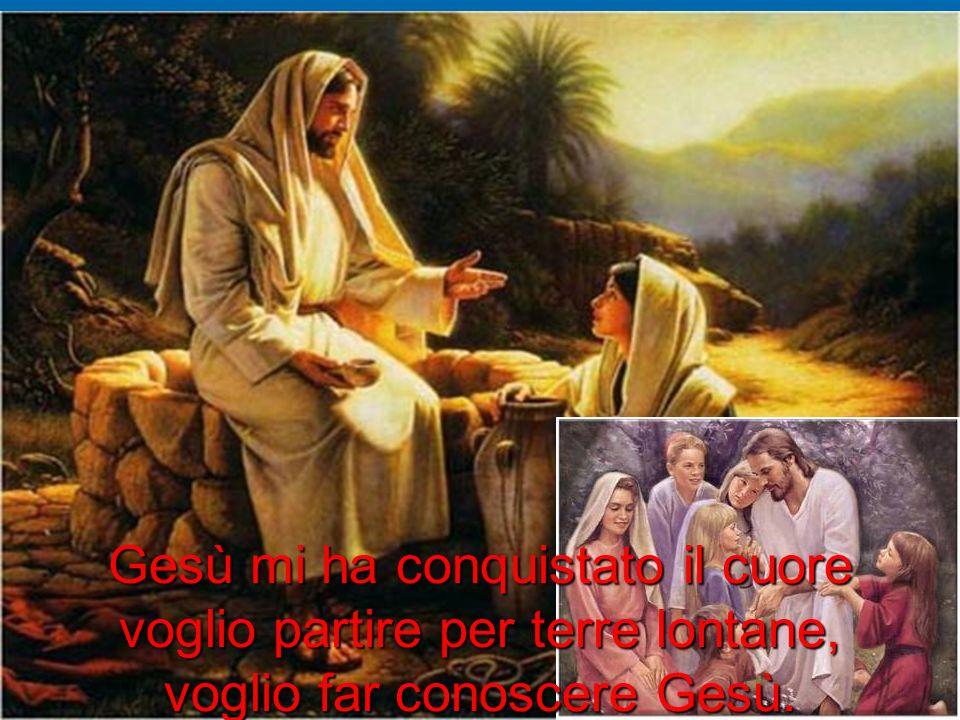 Gesù mi ha conquistato il cuore voglio partire per terre lontane, voglio far conoscere Gesù.