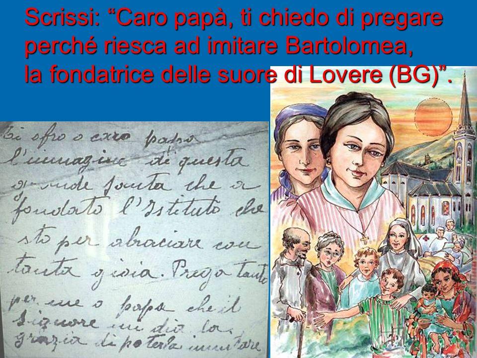 Scrissi: Caro papà, ti chiedo di pregare perché riesca ad imitare Bartolomea, la fondatrice delle suore di Lovere (BG).