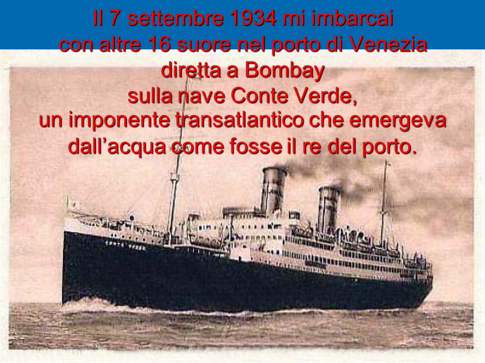 Il 7 settembre 1934 mi imbarcai con altre 16 suore nel porto di Venezia diretta a Bombay sulla nave Conte Verde, un imponente transatlantico che emerg