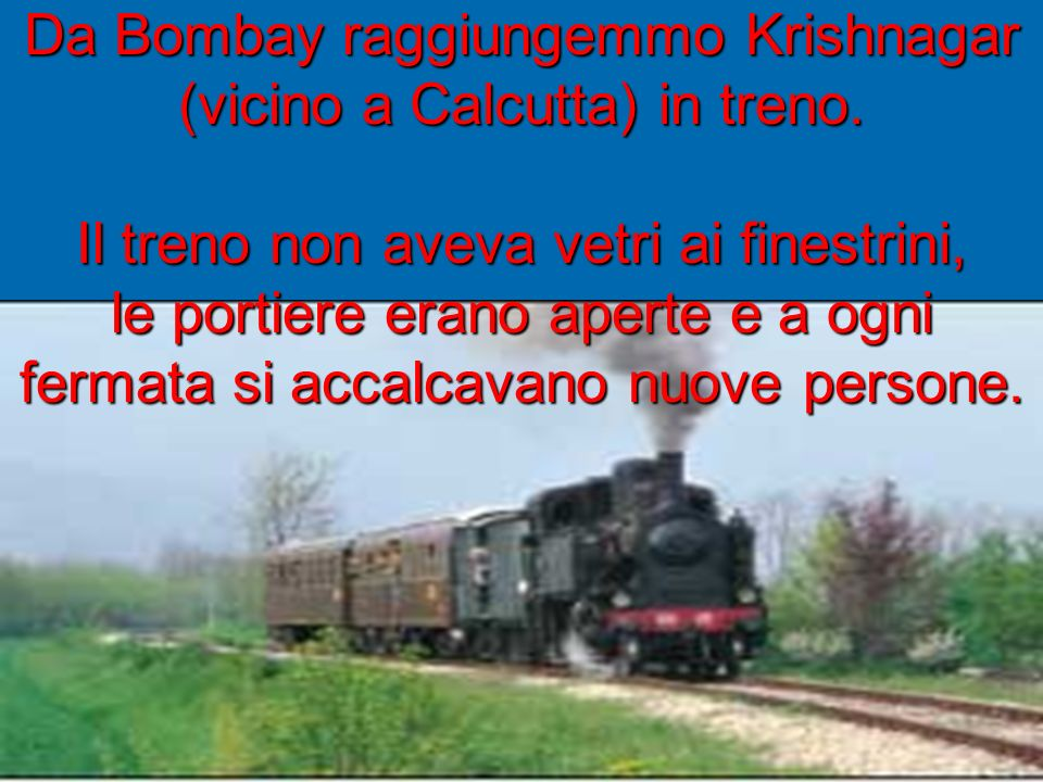 Da Bombay raggiungemmo Krishnagar (vicino a Calcutta) in treno. Il treno non aveva vetri ai finestrini, le portiere erano aperte e a ogni fermata si a