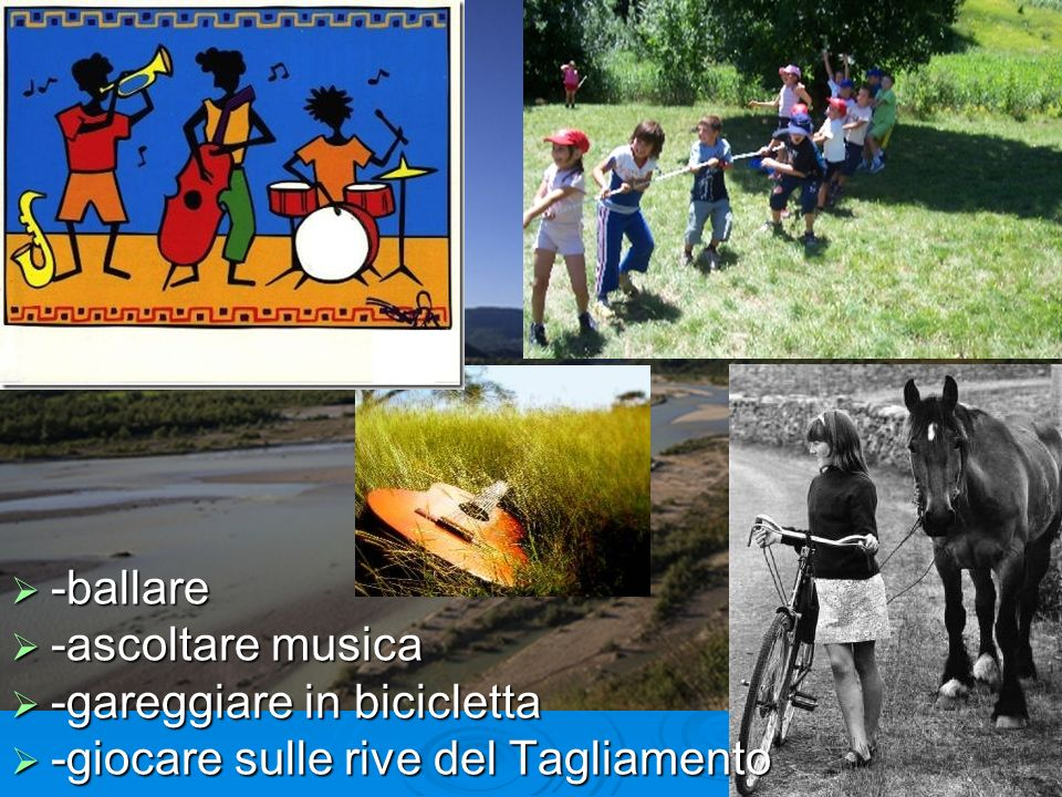 -ballare -ballare -ascoltare musica -ascoltare musica -gareggiare in bicicletta -gareggiare in bicicletta -giocare sulle rive del Tagliamento -giocare