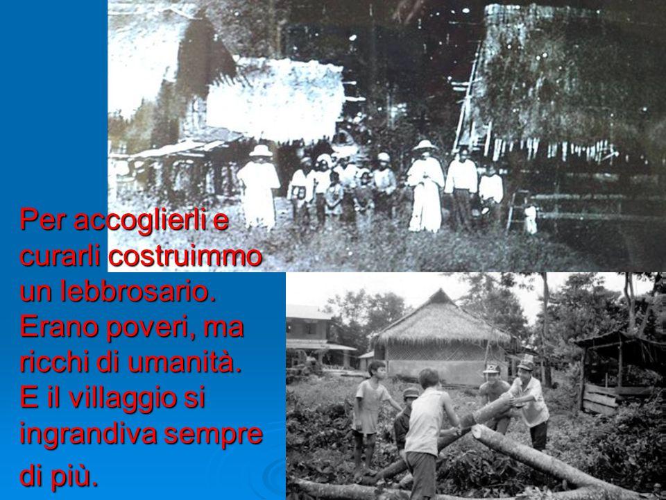 Per accoglierli e curarli costruimmo un lebbrosario. Erano poveri, ma ricchi di umanità. E il villaggio si ingrandiva sempre di più.