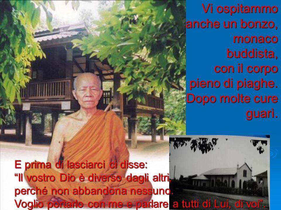 Vi ospitammo anche un bonzo, monaco buddista, con il corpo pieno di piaghe. Dopo molte cure guarì. E prima di lasciarci ci disse: Il vostro Dio è dive