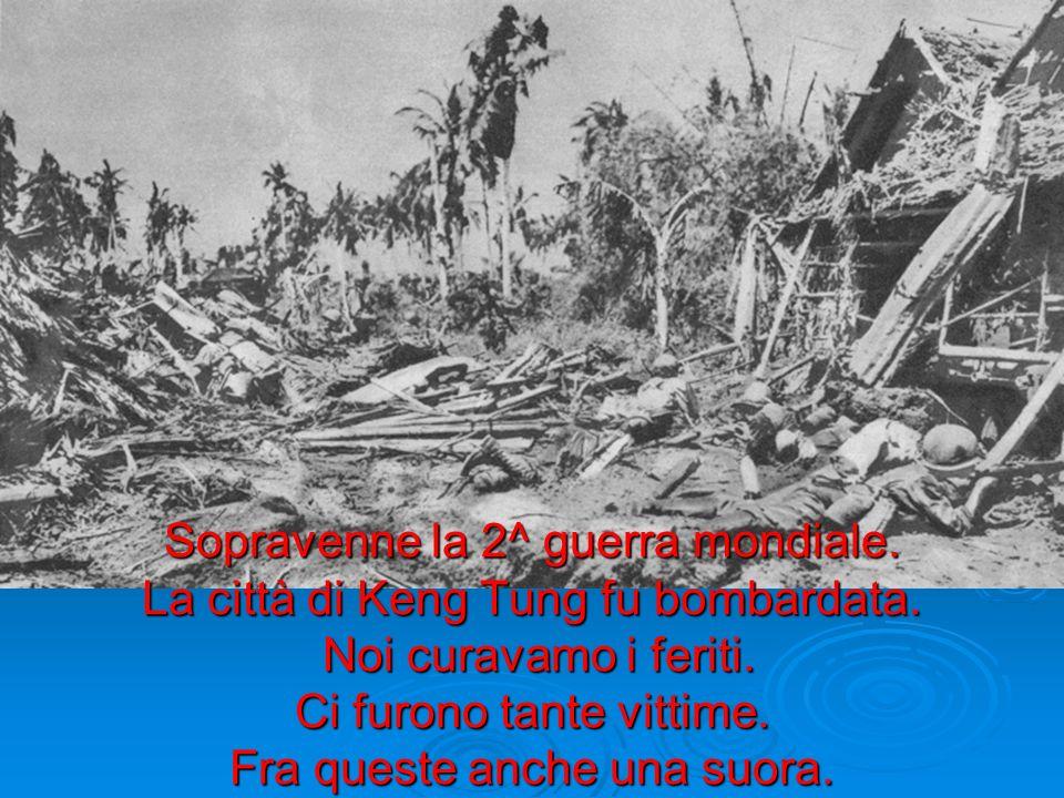 Sopravenne la 2^ guerra mondiale. La città di Keng Tung fu bombardata. Noi curavamo i feriti. Ci furono tante vittime. Fra queste anche una suora.
