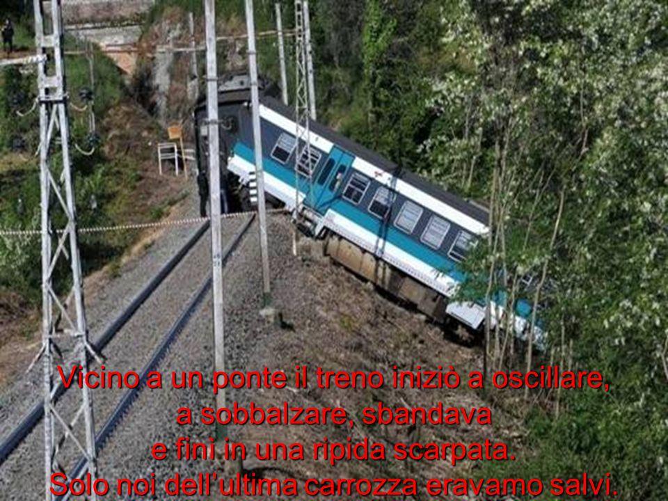 Vicino a un ponte il treno iniziò a oscillare, a sobbalzare, sbandava e finì in una ripida scarpata. Solo noi dellultima carrozza eravamo salvi.