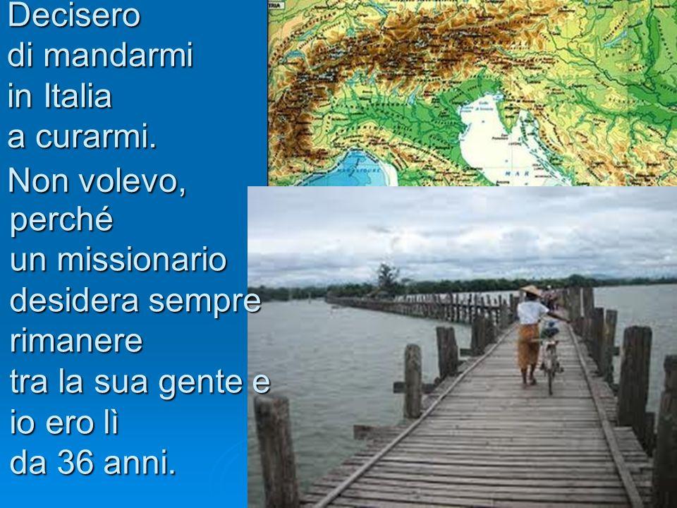 Decisero di mandarmi in Italia a curarmi. Non volevo, perché un missionario desidera sempre rimanere tra la sua gente e io ero lì da 36 anni.