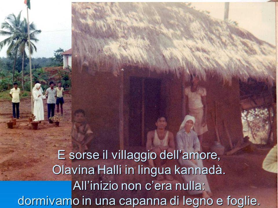 E sorse il villaggio dellamore, Olavina Halli in lingua kannadà. Allinizio non cera nulla: dormivamo in una capanna di legno e foglie.