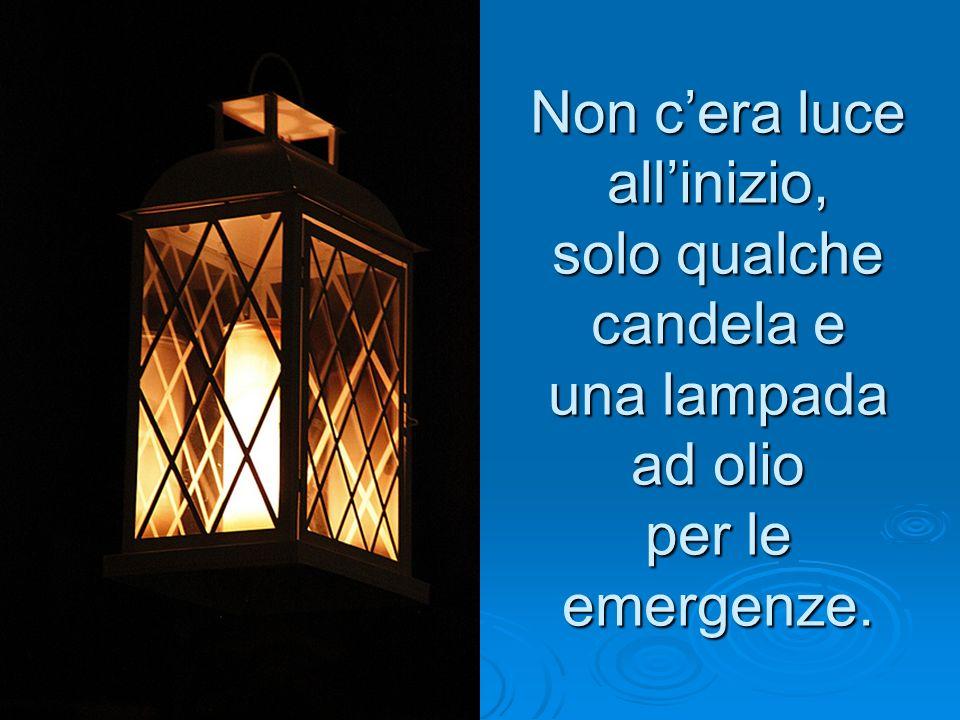 Non cera luce allinizio, solo qualche candela e una lampada ad olio per le emergenze.