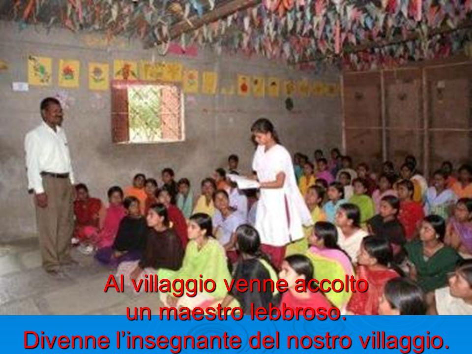 Al villaggio venne accolto un maestro lebbroso. Divenne linsegnante del nostro villaggio.