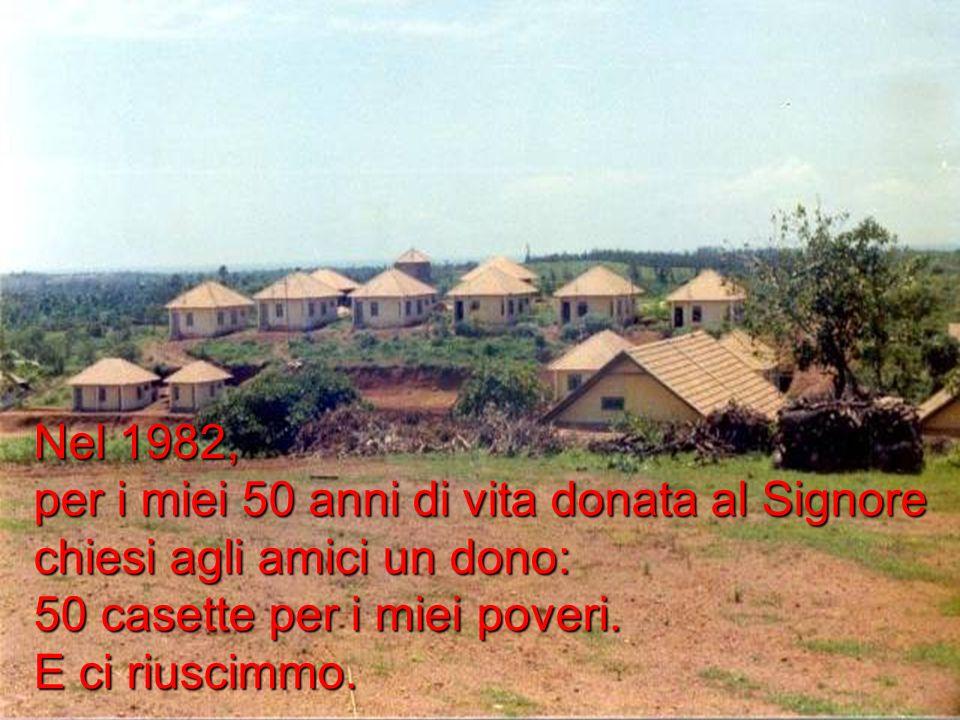 Nel 1982, per i miei 50 anni di vita donata al Signore chiesi agli amici un dono: 50 casette per i miei poveri. E ci riuscimmo.