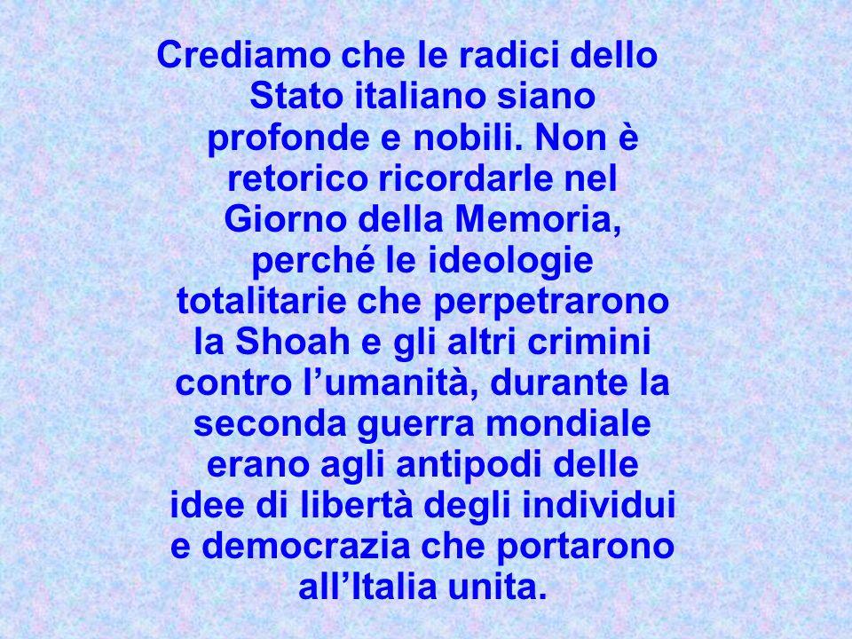 Crediamo che le radici dello Stato italiano siano profonde e nobili. Non è retorico ricordarle nel Giorno della Memoria, perché le ideologie totalitar