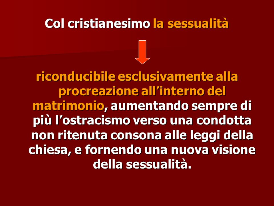 Col cristianesimo la sessualità riconducibile esclusivamente alla procreazione allinterno del matrimonio, aumentando sempre di più lostracismo verso u