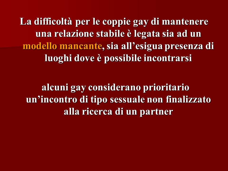 La difficoltà per le coppie gay di mantenere una relazione stabile è legata sia ad un modello mancante, sia allesigua presenza di luoghi dove è possib