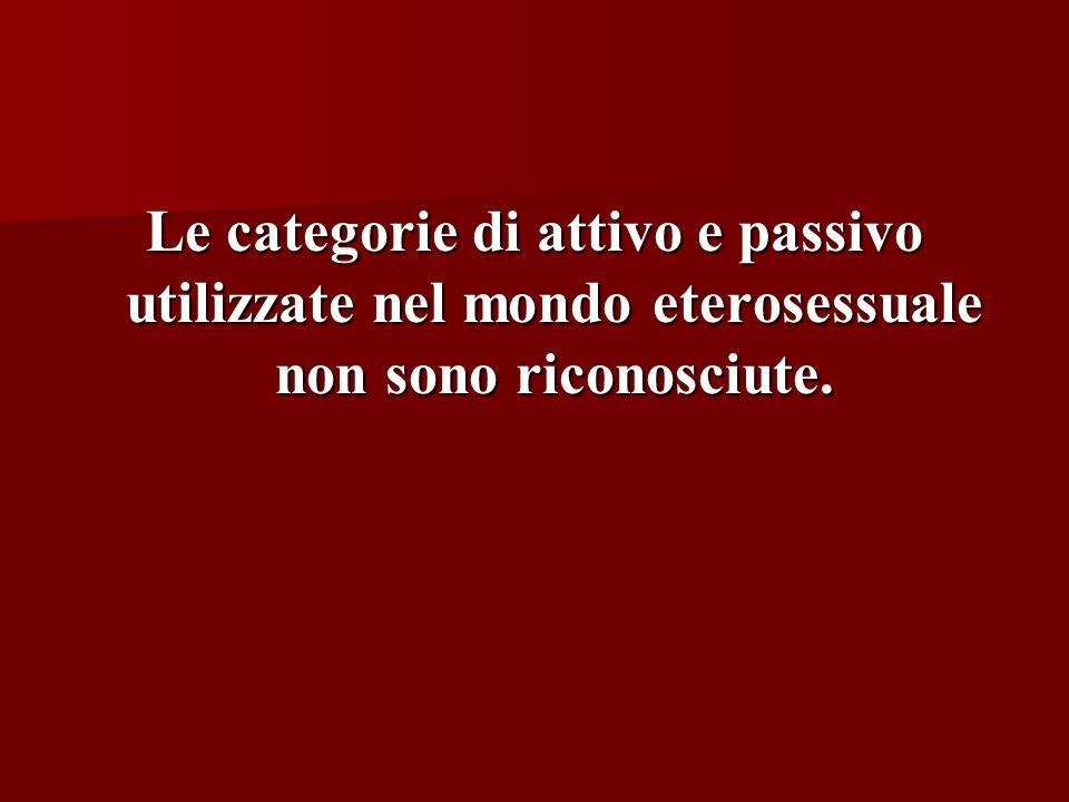 Le categorie di attivo e passivo utilizzate nel mondo eterosessuale non sono riconosciute.