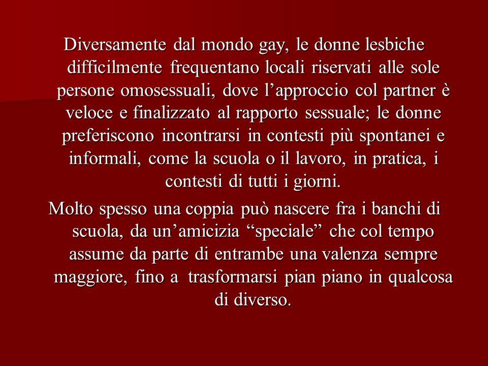 Diversamente dal mondo gay, le donne lesbiche difficilmente frequentano locali riservati alle sole persone omosessuali, dove lapproccio col partner è