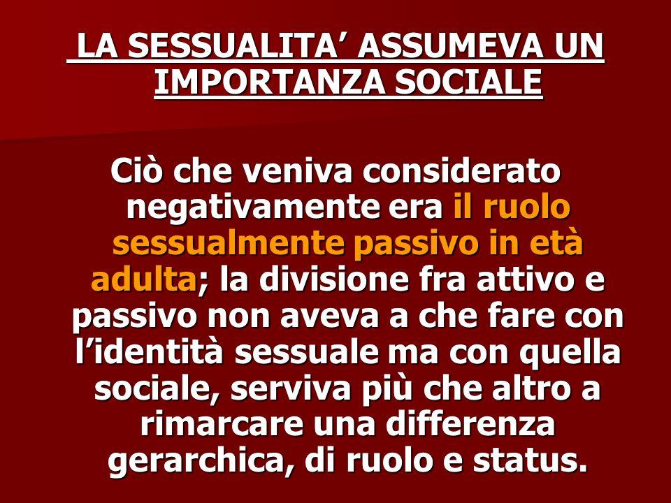 LA SESSUALITA ASSUMEVA UN IMPORTANZA SOCIALE LA SESSUALITA ASSUMEVA UN IMPORTANZA SOCIALE Ciò che veniva considerato negativamente era il ruolo sessua