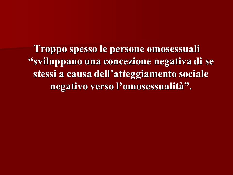 Troppo spesso le persone omosessuali sviluppano una concezione negativa di se stessi a causa dellatteggiamento sociale negativo verso lomosessualità.