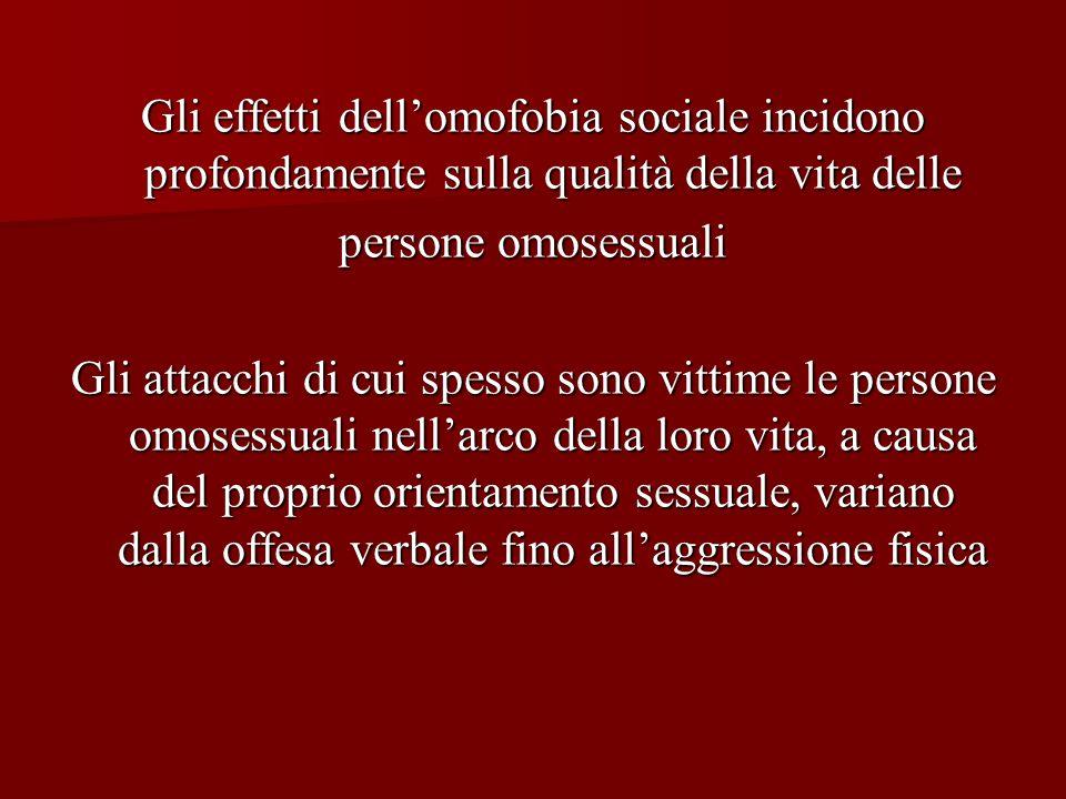 Gli effetti dellomofobia sociale incidono profondamente sulla qualità della vita delle persone omosessuali Gli attacchi di cui spesso sono vittime le