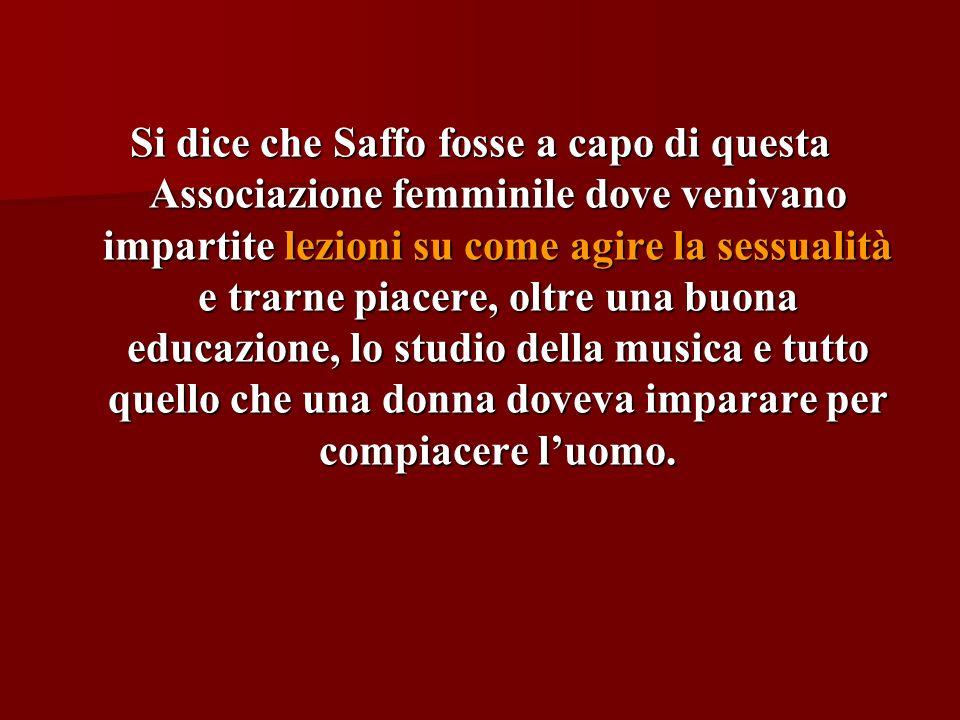 Si dice che Saffo fosse a capo di questa Associazione femminile dove venivano impartite lezioni su come agire la sessualità e trarne piacere, oltre un