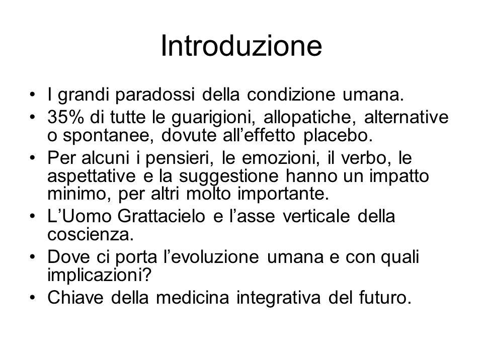 Introduzione I grandi paradossi della condizione umana. 35% di tutte le guarigioni, allopatiche, alternative o spontanee, dovute alleffetto placebo. P