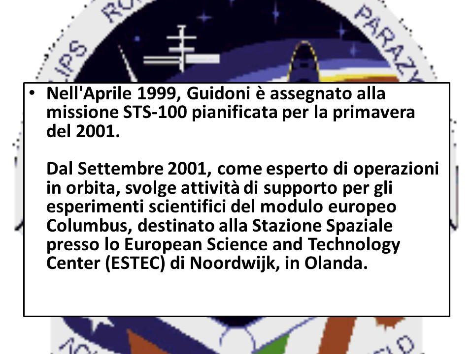 Nell'Aprile 1999, Guidoni è assegnato alla missione STS-100 pianificata per la primavera del 2001. Dal Settembre 2001, come esperto di operazioni in o