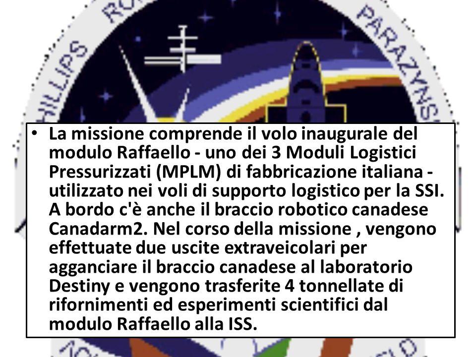 La missione comprende il volo inaugurale del modulo Raffaello - uno dei 3 Moduli Logistici Pressurizzati (MPLM) di fabbricazione italiana - utilizzato