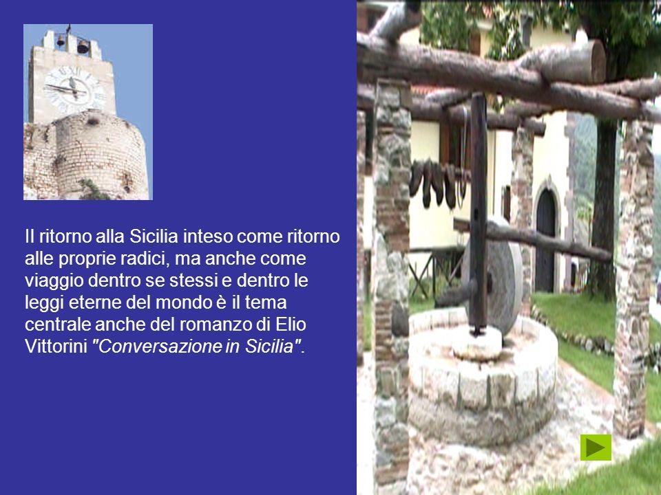 Il ritorno alla Sicilia inteso come ritorno alle proprie radici, ma anche come viaggio dentro se stessi e dentro le leggi eterne del mondo è il tema centrale anche del romanzo di Elio Vittorini Conversazione in Sicilia .